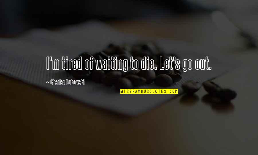 Tired Of Life Quotes By Charles Bukowski: I'm tired of waiting to die. Let's go