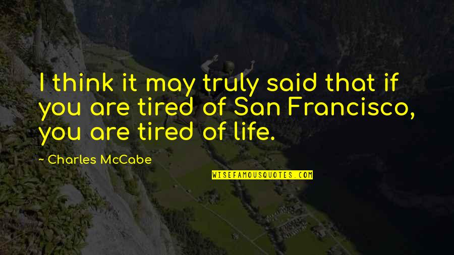Tired Of Life Quotes By Charles McCabe: I think it may truly said that if