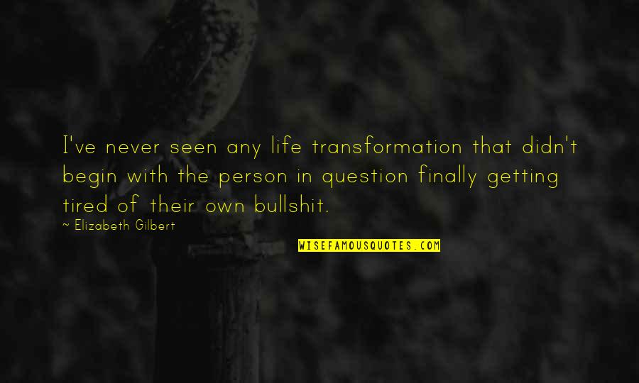 Tired Of Life Quotes By Elizabeth Gilbert: I've never seen any life transformation that didn't