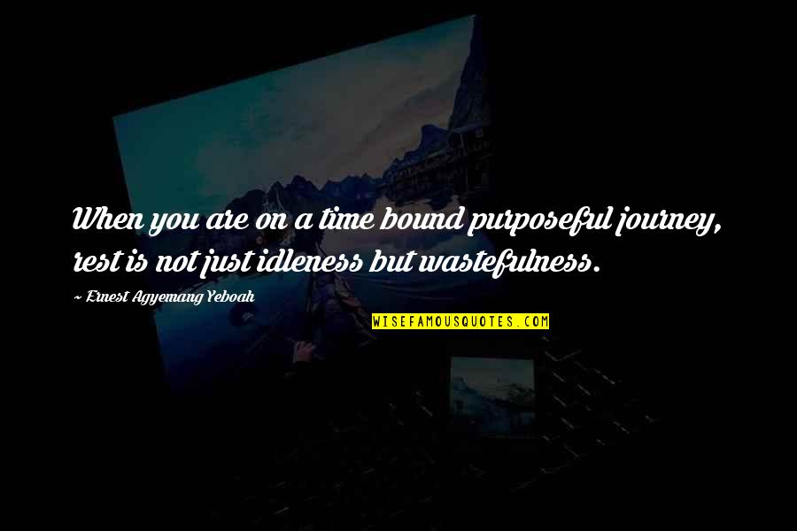 Tired Of Life Quotes By Ernest Agyemang Yeboah: When you are on a time bound purposeful