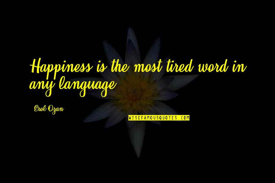 Tired Of Life Quotes By Erol Ozan: Happiness is the most tired word in any