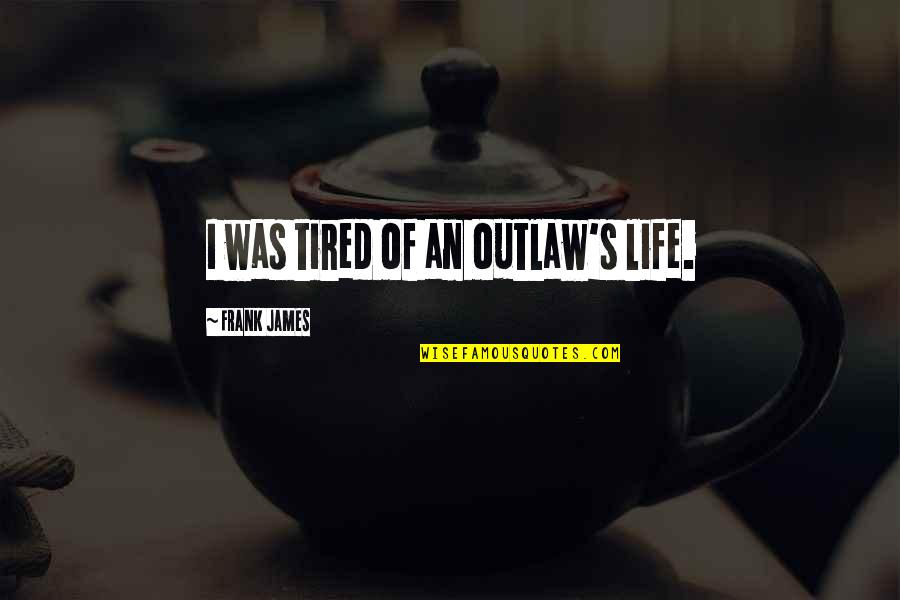 Tired Of Life Quotes By Frank James: I was tired of an outlaw's life.