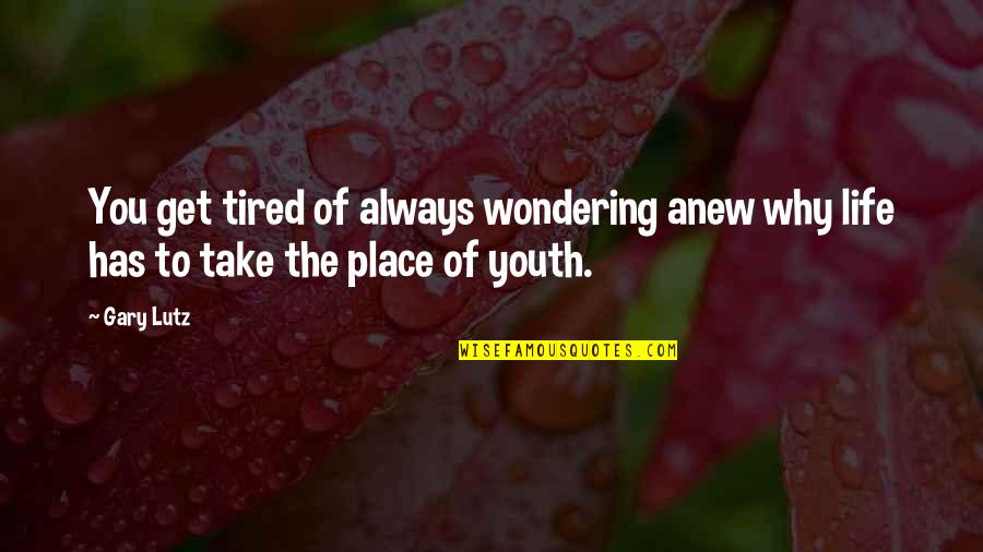 Tired Of Life Quotes By Gary Lutz: You get tired of always wondering anew why