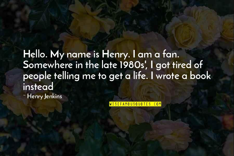 Tired Of Life Quotes By Henry Jenkins: Hello. My name is Henry. I am a