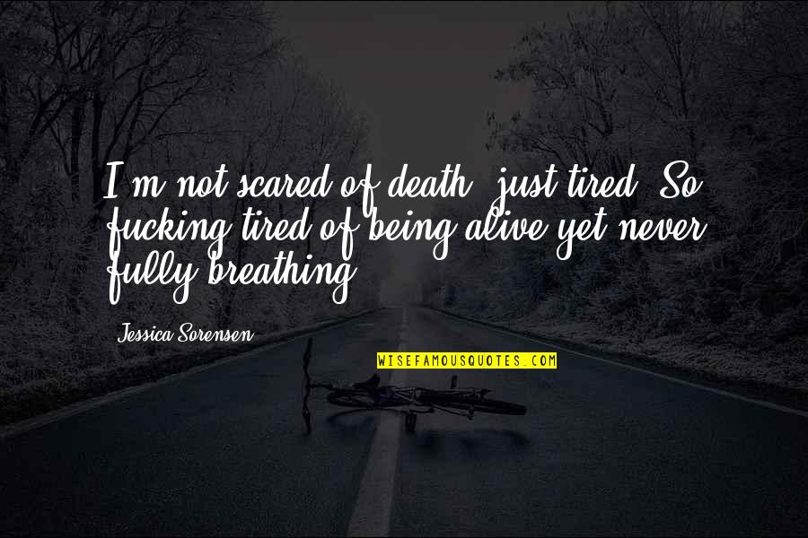 Tired Of Life Quotes By Jessica Sorensen: I'm not scared of death, just tired. So