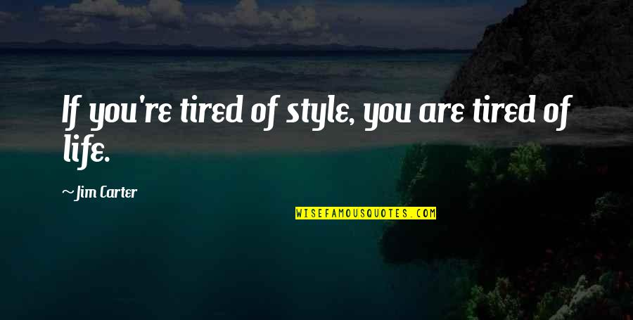 Tired Of Life Quotes By Jim Carter: If you're tired of style, you are tired
