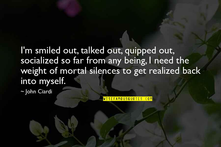 Tired Of Life Quotes By John Ciardi: I'm smiled out, talked out, quipped out, socialized