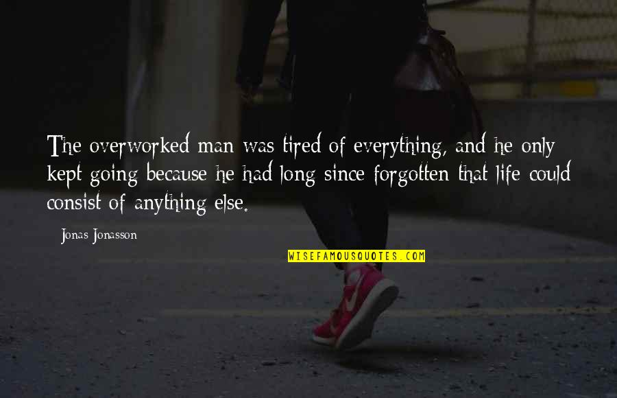 Tired Of Life Quotes By Jonas Jonasson: The overworked man was tired of everything, and