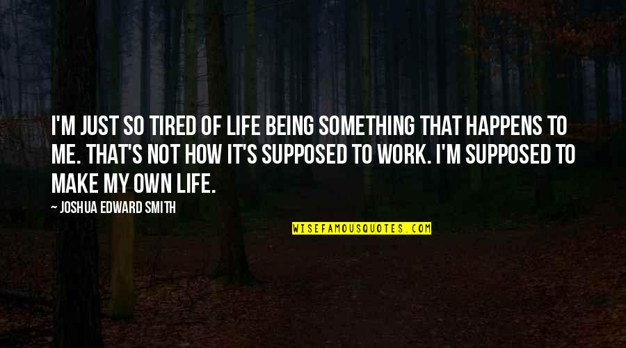 Tired Of Life Quotes By Joshua Edward Smith: I'm just so tired of life being something