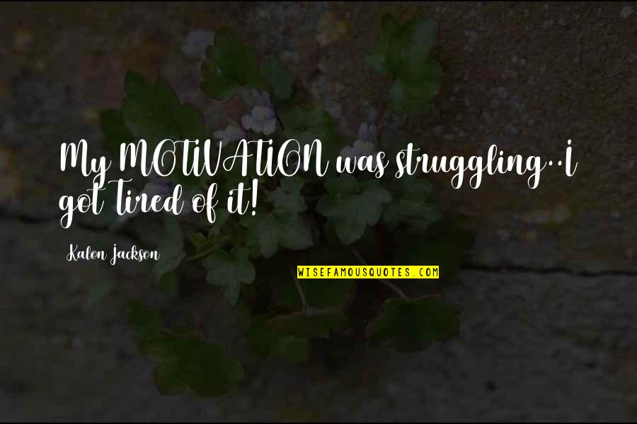 Tired Of Life Quotes By Kalon Jackson: My MOTIVATION was struggling..I got Tired of it!