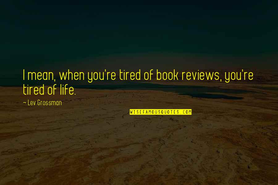 Tired Of Life Quotes By Lev Grossman: I mean, when you're tired of book reviews,