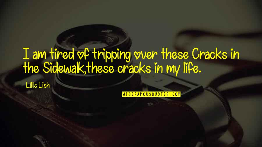 Tired Of Life Quotes By Lillis Lish: I am tired of tripping over these Cracks