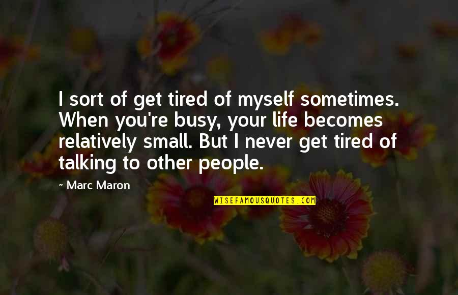 Tired Of Life Quotes By Marc Maron: I sort of get tired of myself sometimes.