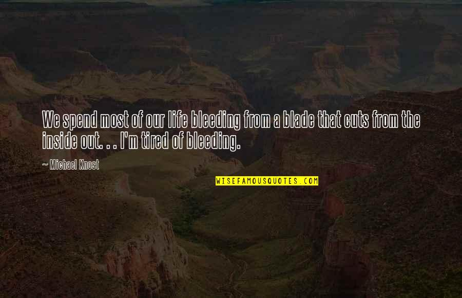 Tired Of Life Quotes By Michael Knost: We spend most of our life bleeding from