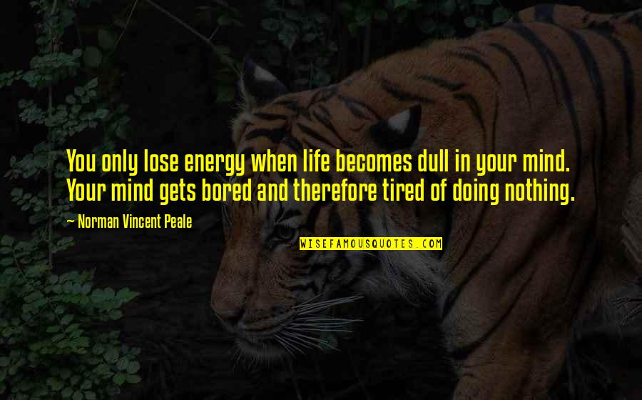 Tired Of Life Quotes By Norman Vincent Peale: You only lose energy when life becomes dull