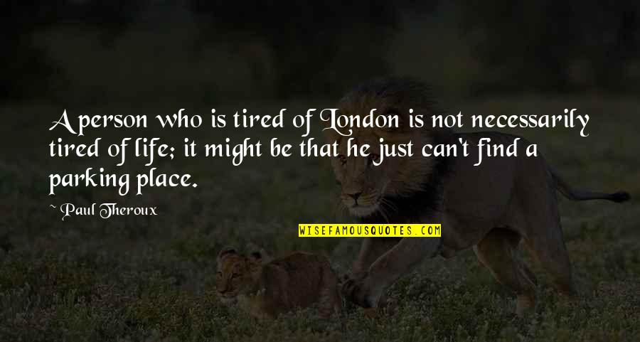Tired Of Life Quotes By Paul Theroux: A person who is tired of London is