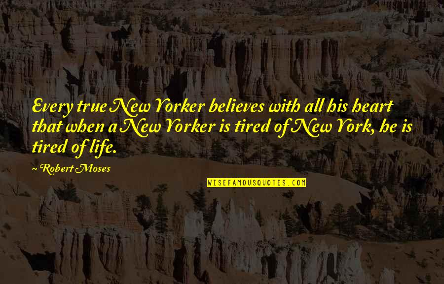 Tired Of Life Quotes By Robert Moses: Every true New Yorker believes with all his