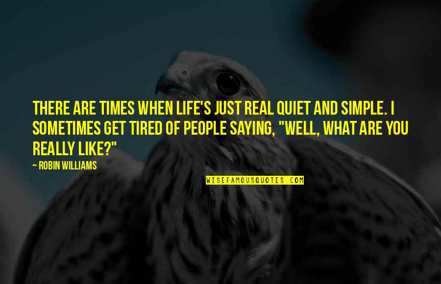 Tired Of Life Quotes By Robin Williams: There are times when life's just real quiet