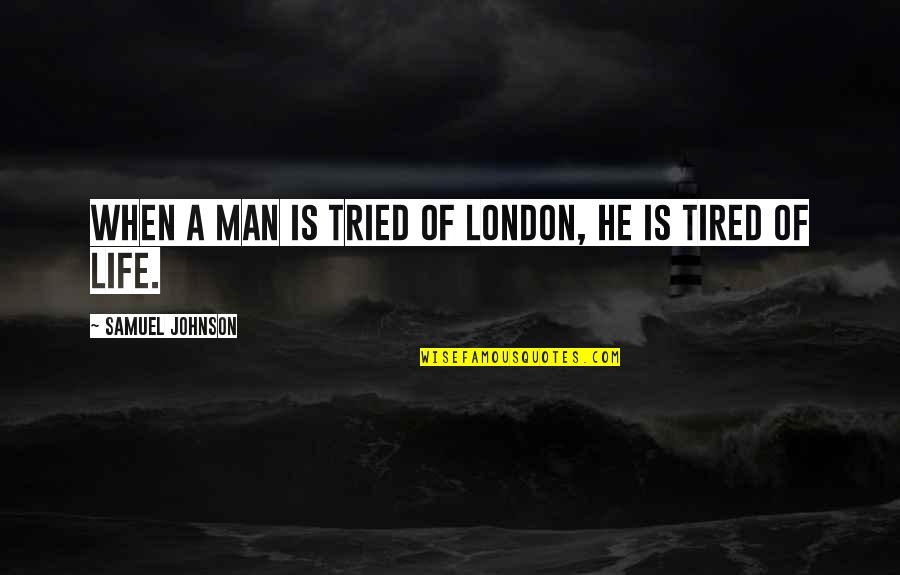 Tired Of Life Quotes By Samuel Johnson: When a Man is tried of London, he