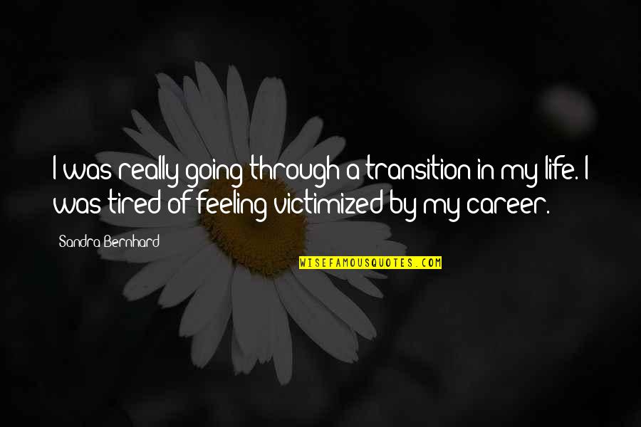Tired Of Life Quotes By Sandra Bernhard: I was really going through a transition in