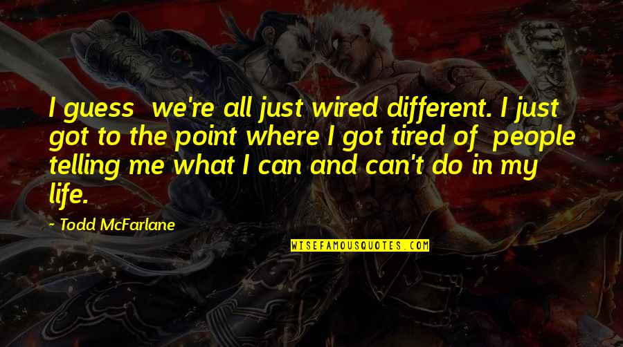 Tired Of Life Quotes By Todd McFarlane: I guess we're all just wired different. I