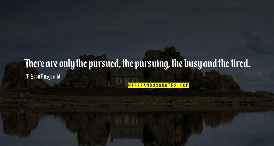 Tired Of Pursuing Quotes By F Scott Fitzgerald: There are only the pursued, the pursuing, the