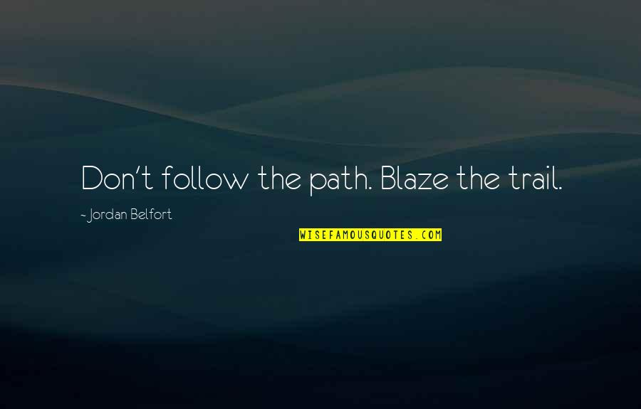 Tired Of This Relationship Quotes By Jordan Belfort: Don't follow the path. Blaze the trail.