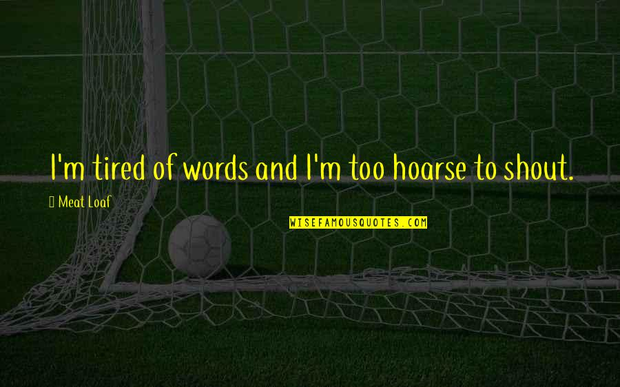 Tired Of This Relationship Quotes By Meat Loaf: I'm tired of words and I'm too hoarse