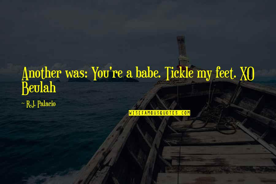 Tired Of This Relationship Quotes By R.J. Palacio: Another was: You're a babe. Tickle my feet.