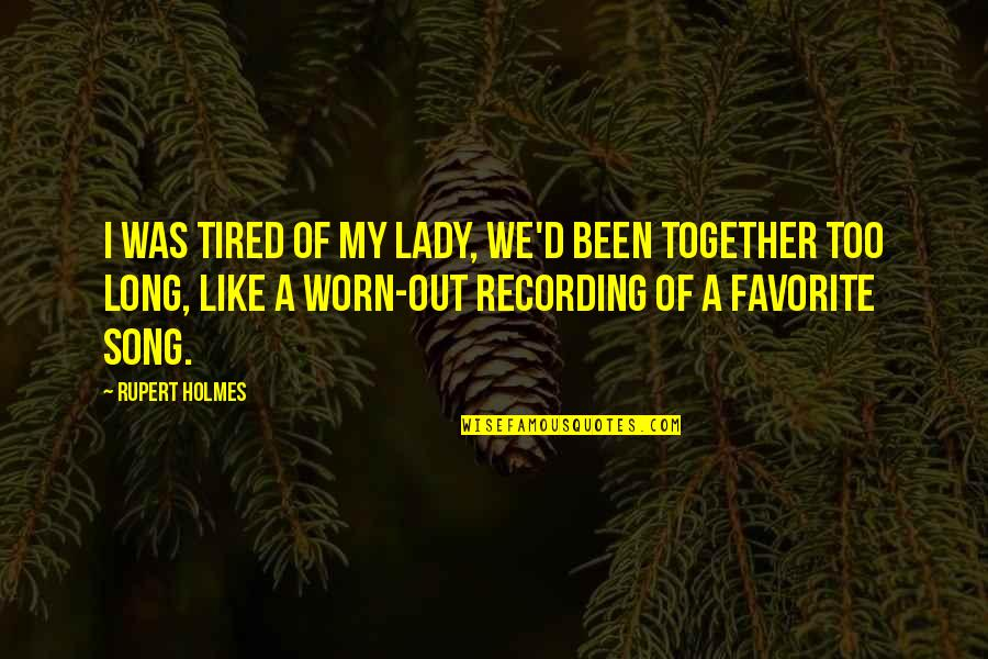 Tired Of This Relationship Quotes By Rupert Holmes: I was tired of my lady, we'd been