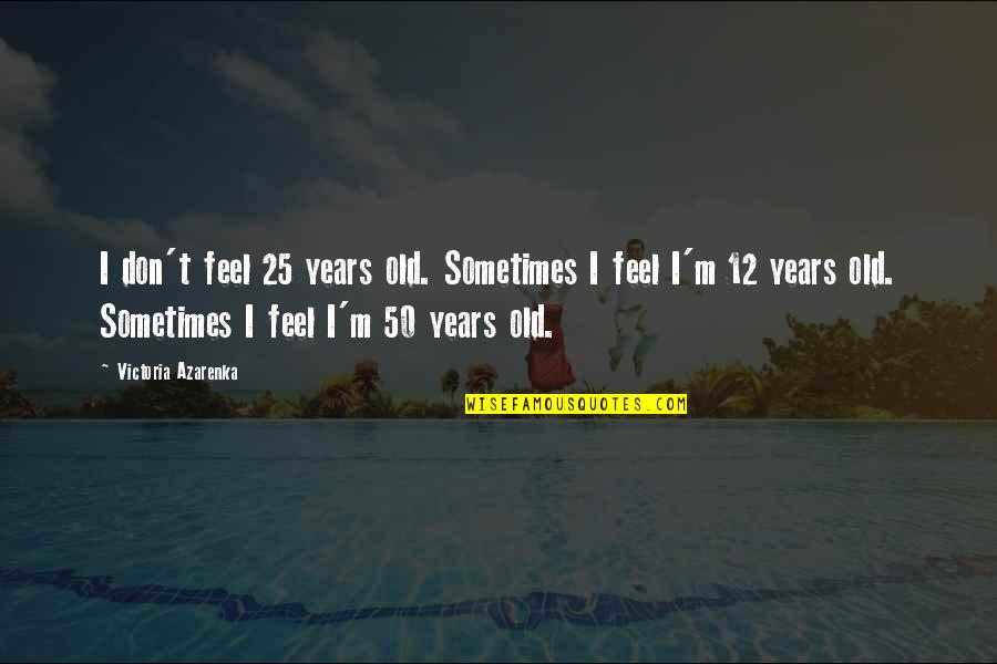 Tired Of This Relationship Quotes By Victoria Azarenka: I don't feel 25 years old. Sometimes I