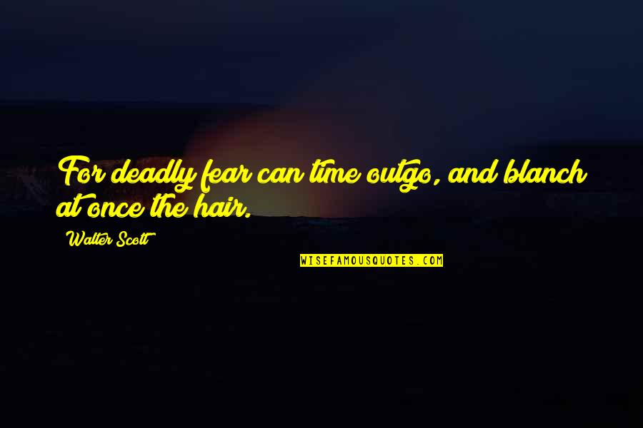 Tired Of This Relationship Quotes By Walter Scott: For deadly fear can time outgo, and blanch