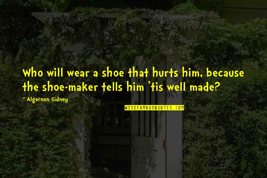 Tis Quotes By Algernon Sidney: Who will wear a shoe that hurts him,