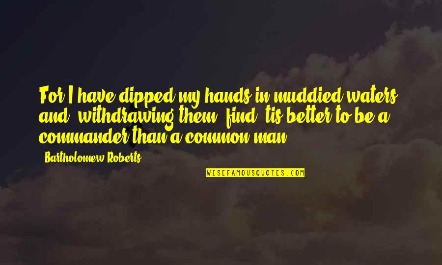 Tis Quotes By Bartholomew Roberts: For I have dipped my hands in muddied