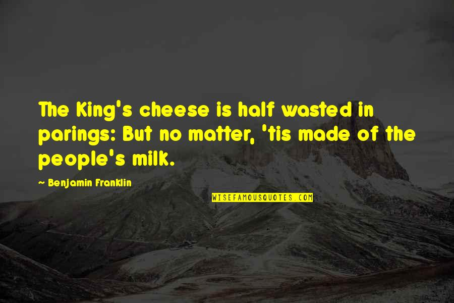 Tis Quotes By Benjamin Franklin: The King's cheese is half wasted in parings: