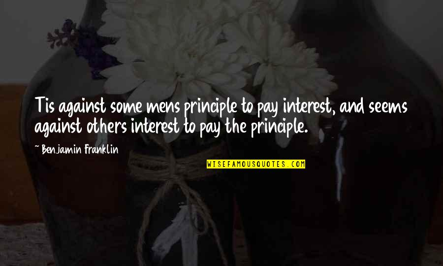 Tis Quotes By Benjamin Franklin: Tis against some mens principle to pay interest,
