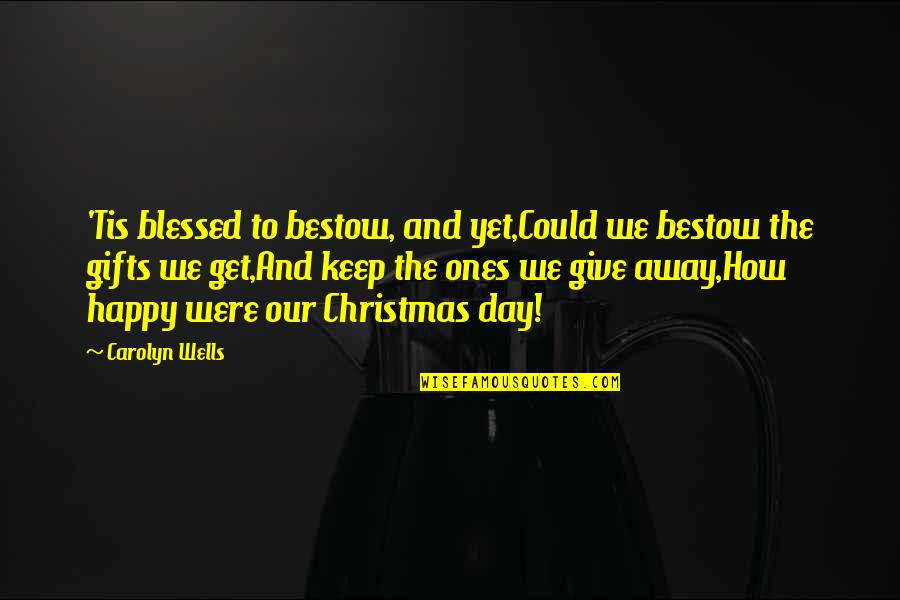 Tis Quotes By Carolyn Wells: 'Tis blessed to bestow, and yet,Could we bestow