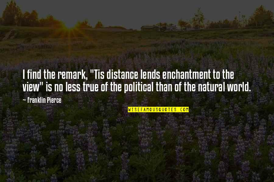 """Tis Quotes By Franklin Pierce: I find the remark, """"Tis distance lends enchantment"""