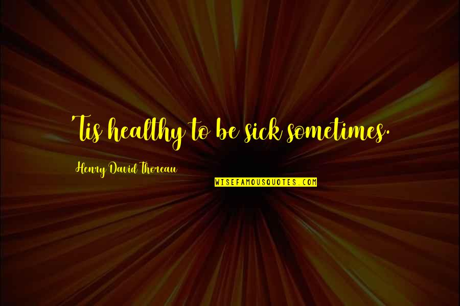Tis Quotes By Henry David Thoreau: 'Tis healthy to be sick sometimes.