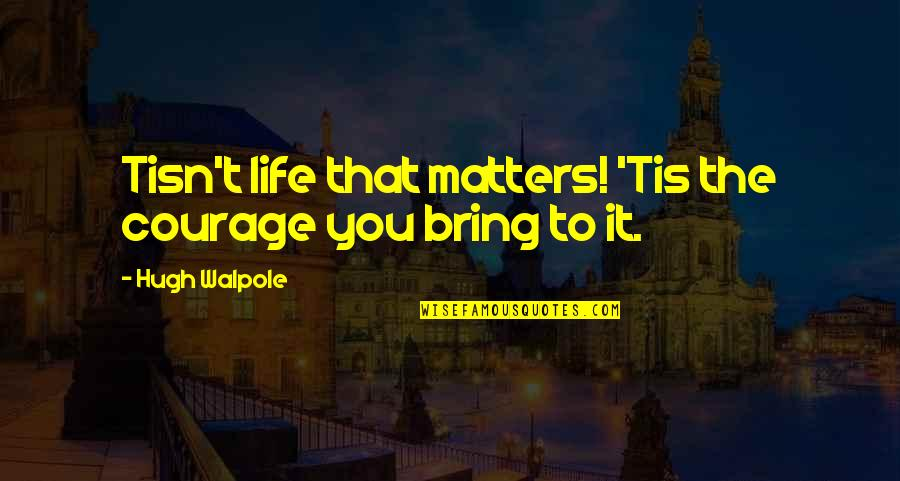 Tis Quotes By Hugh Walpole: Tisn't life that matters! 'Tis the courage you