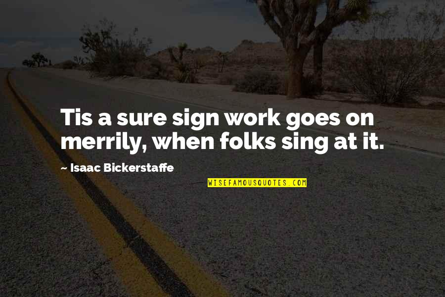 Tis Quotes By Isaac Bickerstaffe: Tis a sure sign work goes on merrily,