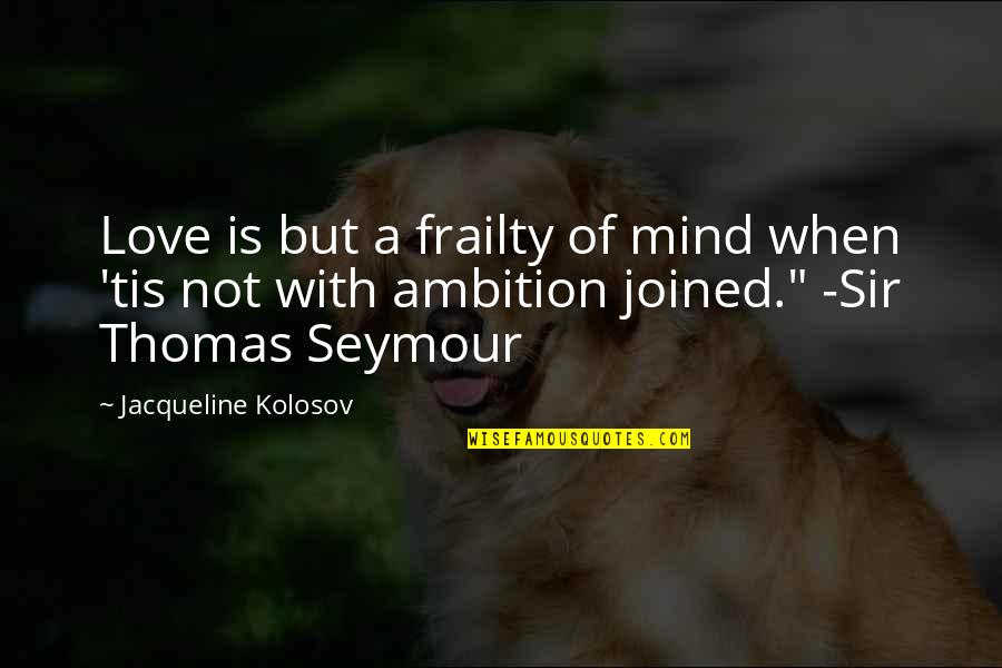 Tis Quotes By Jacqueline Kolosov: Love is but a frailty of mind when