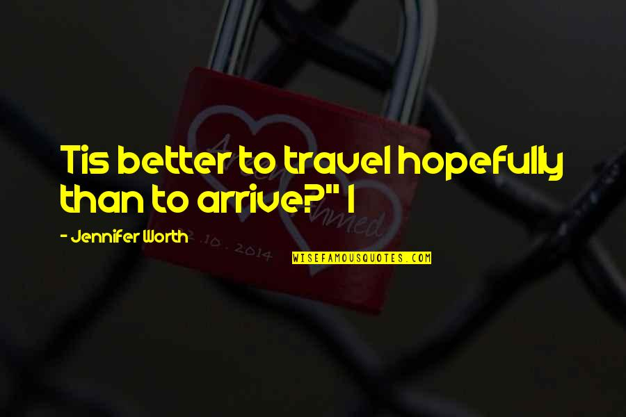 """Tis Quotes By Jennifer Worth: Tis better to travel hopefully than to arrive?"""""""