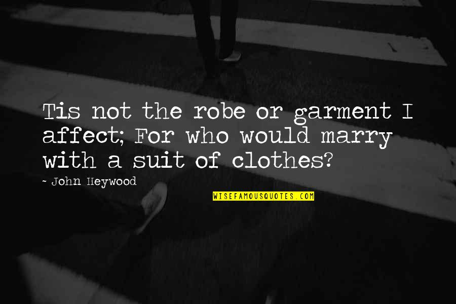Tis Quotes By John Heywood: Tis not the robe or garment I affect;