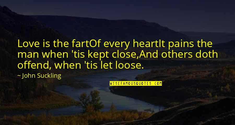Tis Quotes By John Suckling: Love is the fartOf every heartIt pains the