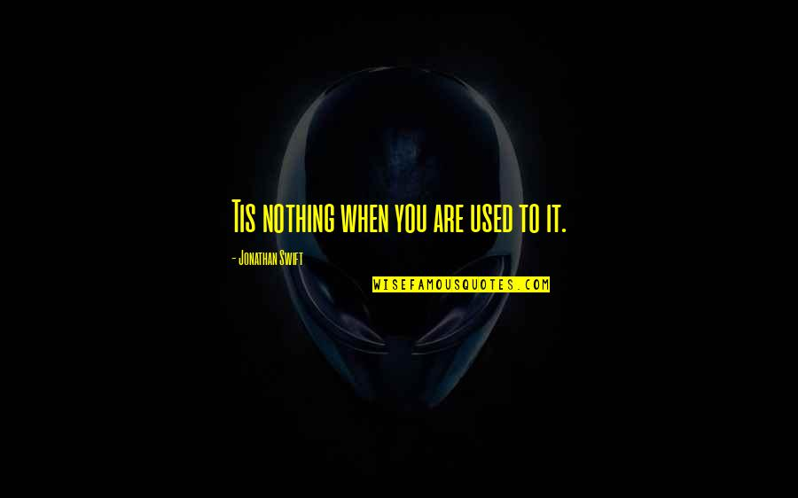 Tis Quotes By Jonathan Swift: Tis nothing when you are used to it.