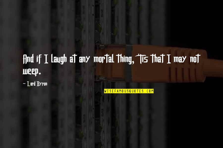 Tis Quotes By Lord Byron: And if I laugh at any mortal thing,