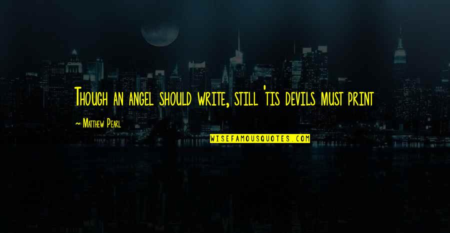 Tis Quotes By Matthew Pearl: Though an angel should write, still 'tis devils