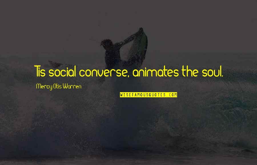 Tis Quotes By Mercy Otis Warren: 'Tis social converse, animates the soul.