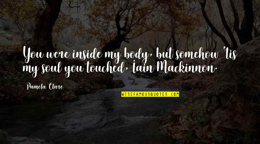 Tis Quotes By Pamela Clare: You were inside my body, but somehow 'tis